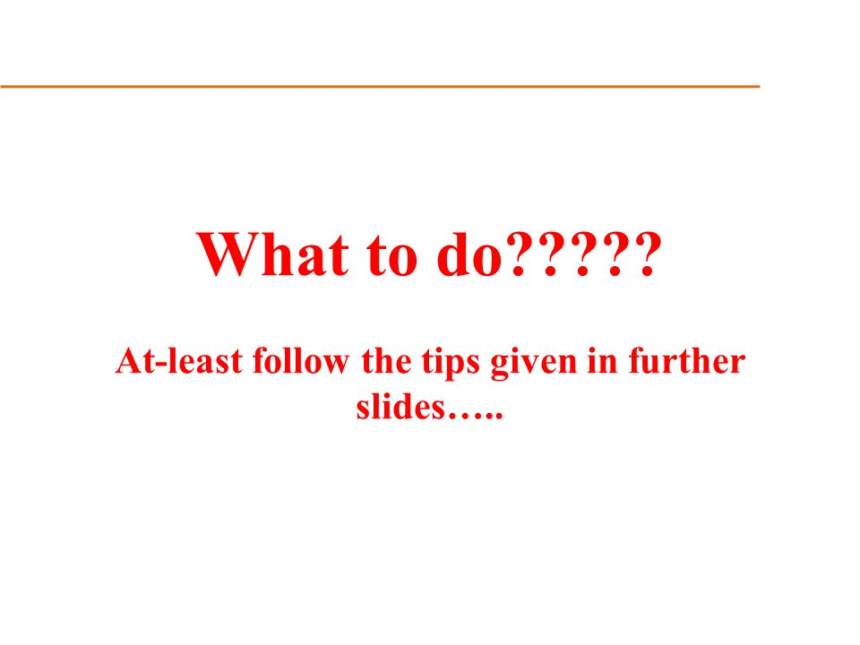 What to do At-least follow the tips given in further slides…..