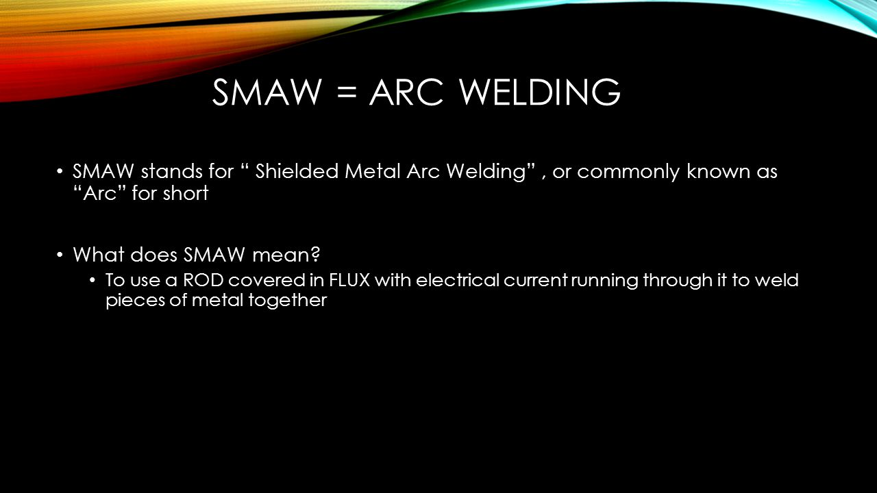 SMAW = Arc Welding SMAW stands for Shielded Metal Arc Welding , or commonly known as Arc for short.