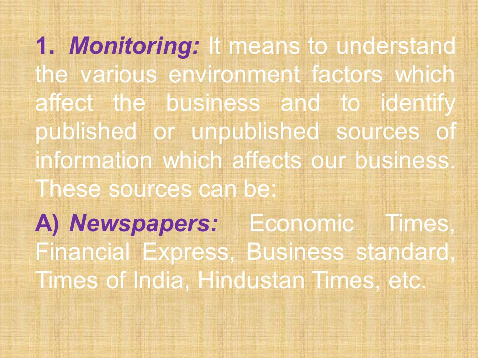 1. Monitoring: It means to understand the various environment factors which affect the business and to identify published or unpublished sources of information which affects our business. These sources can be: