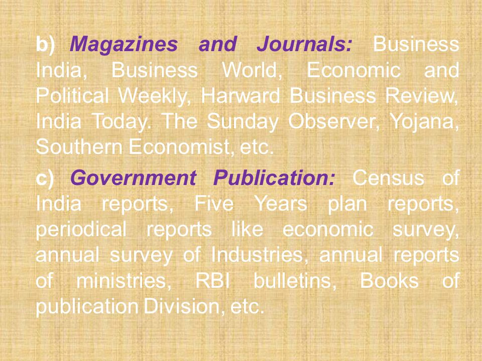 b) Magazines and Journals: Business India, Business World, Economic and Political Weekly, Harward Business Review, India Today. The Sunday Observer, Yojana, Southern Economist, etc.