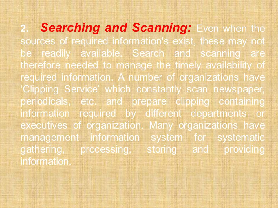 2. Searching and Scanning: Even when the sources of required information s exist, these may not be readily available.