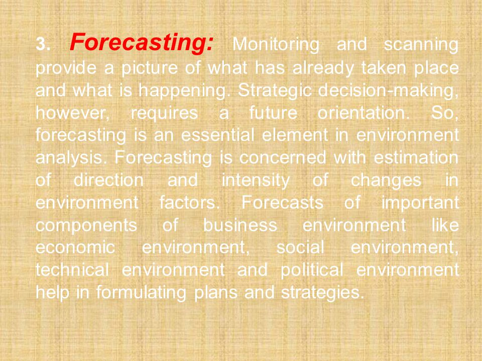 3. Forecasting: Monitoring and scanning provide a picture of what has already taken place and what is happening.