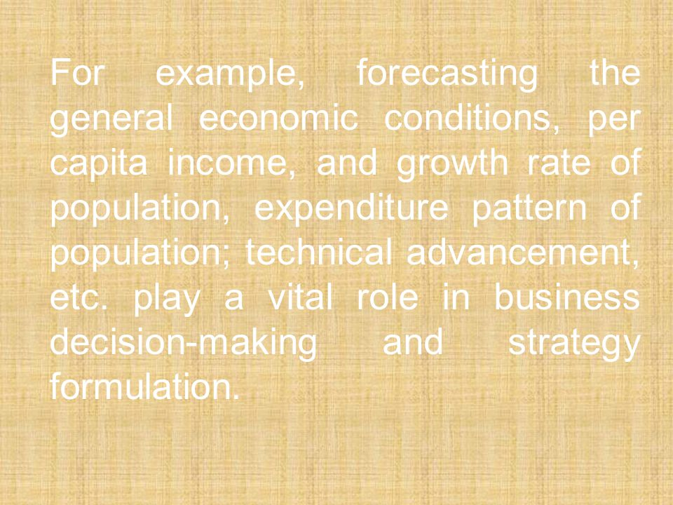 For example, forecasting the general economic conditions, per capita income, and growth rate of population, expenditure pattern of population; technical advancement, etc.