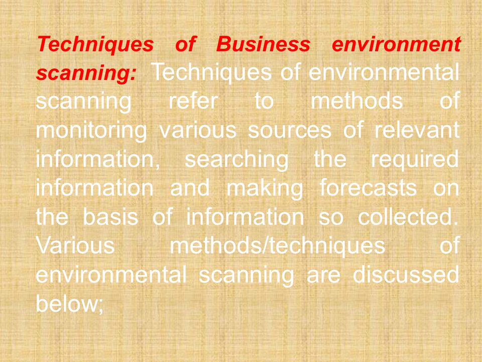 Techniques of Business environment scanning: Techniques of environmental scanning refer to methods of monitoring various sources of relevant information, searching the required information and making forecasts on the basis of information so collected.
