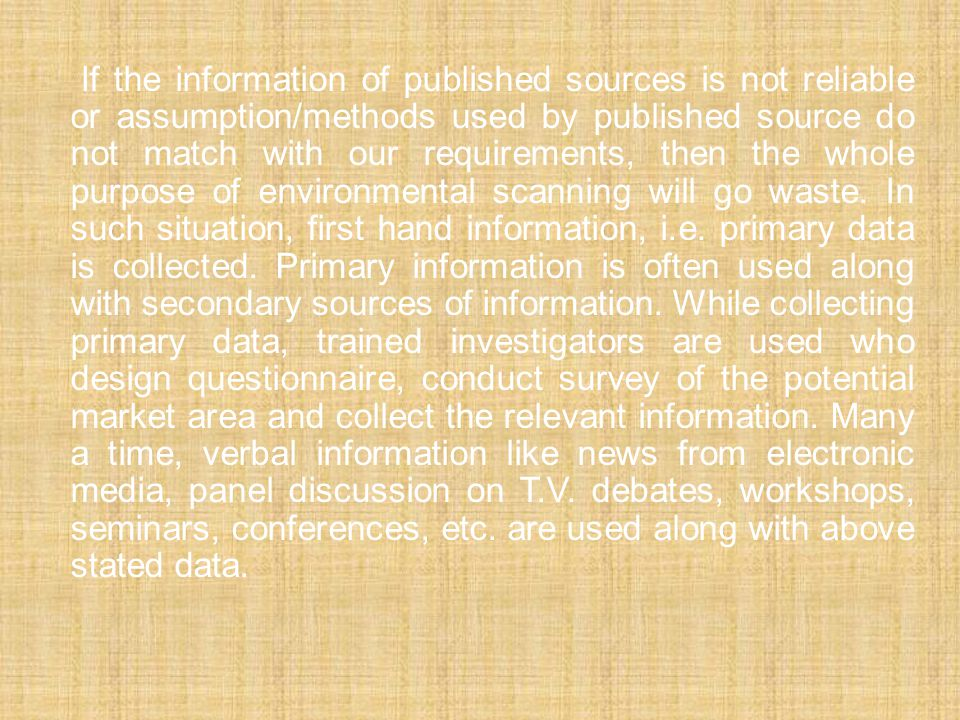 If the information of published sources is not reliable or assumption/methods used by published source do not match with our requirements, then the whole purpose of environmental scanning will go waste.