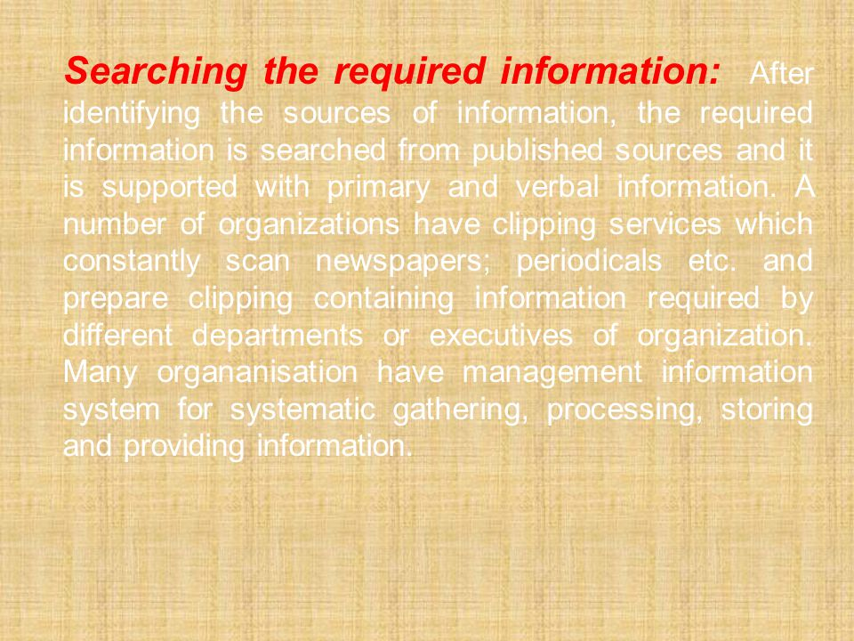 Searching the required information: After identifying the sources of information, the required information is searched from published sources and it is supported with primary and verbal information.