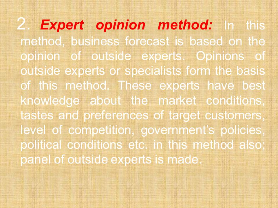 2. Expert opinion method: In this method, business forecast is based on the opinion of outside experts.