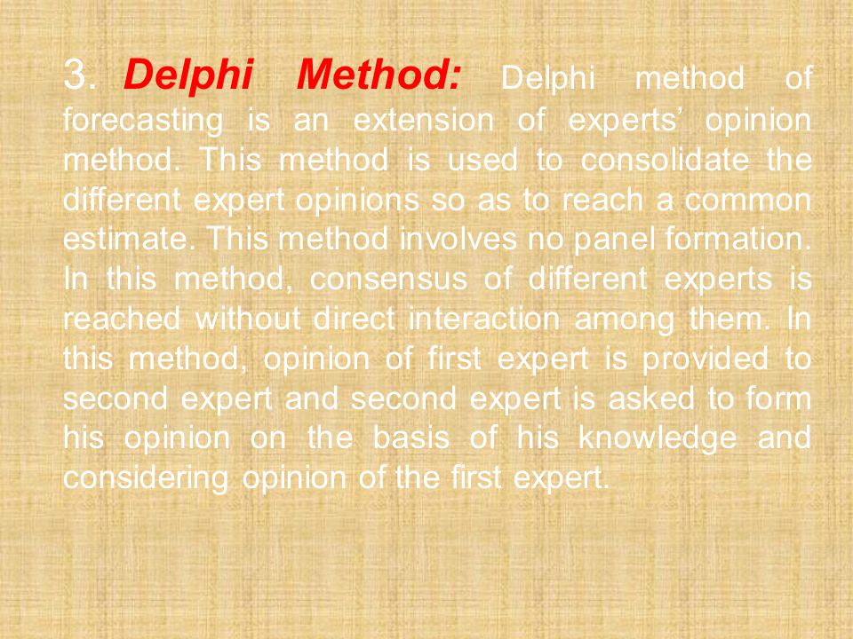 3. Delphi Method: Delphi method of forecasting is an extension of experts' opinion method.