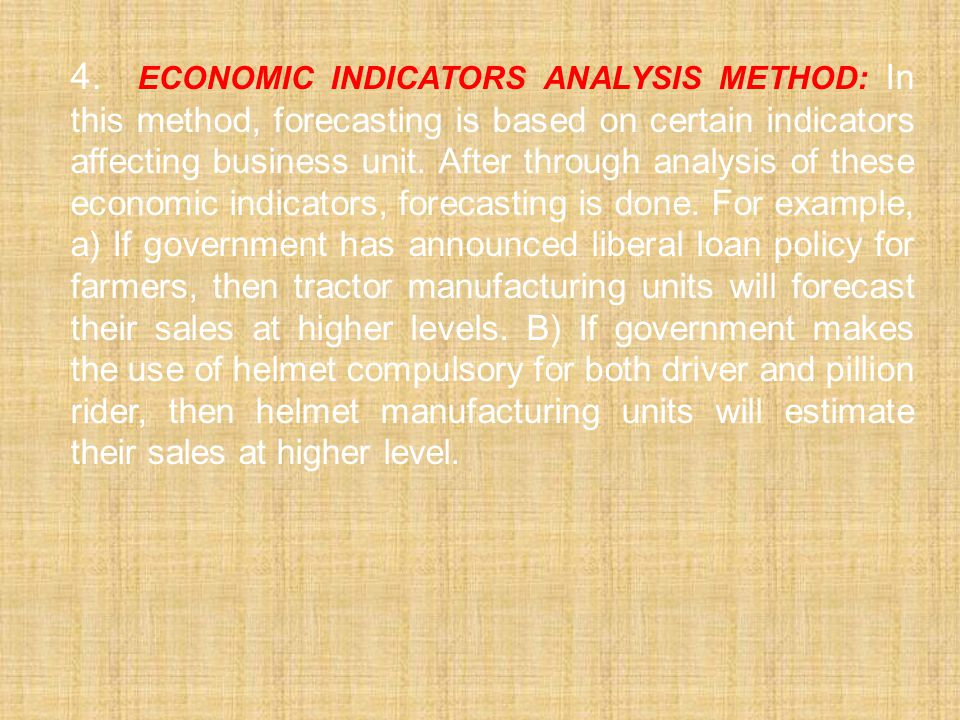 4. Economic Indicators Analysis Method: In this method, forecasting is based on certain indicators affecting business unit.
