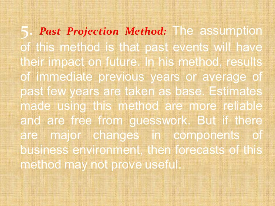 5. Past Projection Method: The assumption of this method is that past events will have their impact on future.