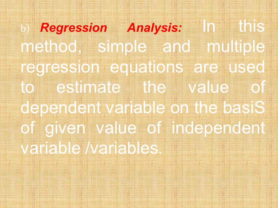 b) Regression Analysis: In this method, simple and multiple regression equations are used to estimate the value of dependent variable on the basiS of given value of independent variable /variables.