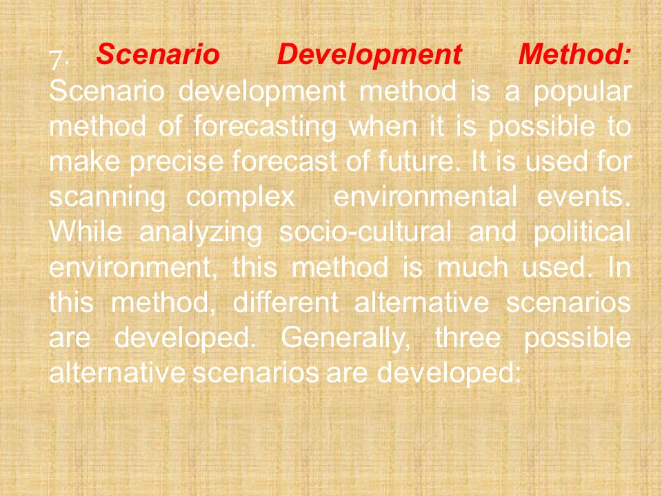 7. Scenario Development Method: Scenario development method is a popular method of forecasting when it is possible to make precise forecast of future.