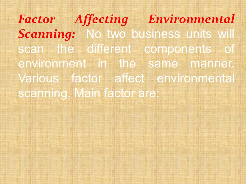 Factor Affecting Environmental Scanning: No two business units will scan the different components of environment in the same manner.
