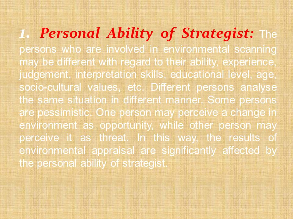 1. Personal Ability of Strategist: The persons who are involved in environmental scanning may be different with regard to their ability, experience, judgement, interpretation skills, educational level, age, socio-cultural values, etc.
