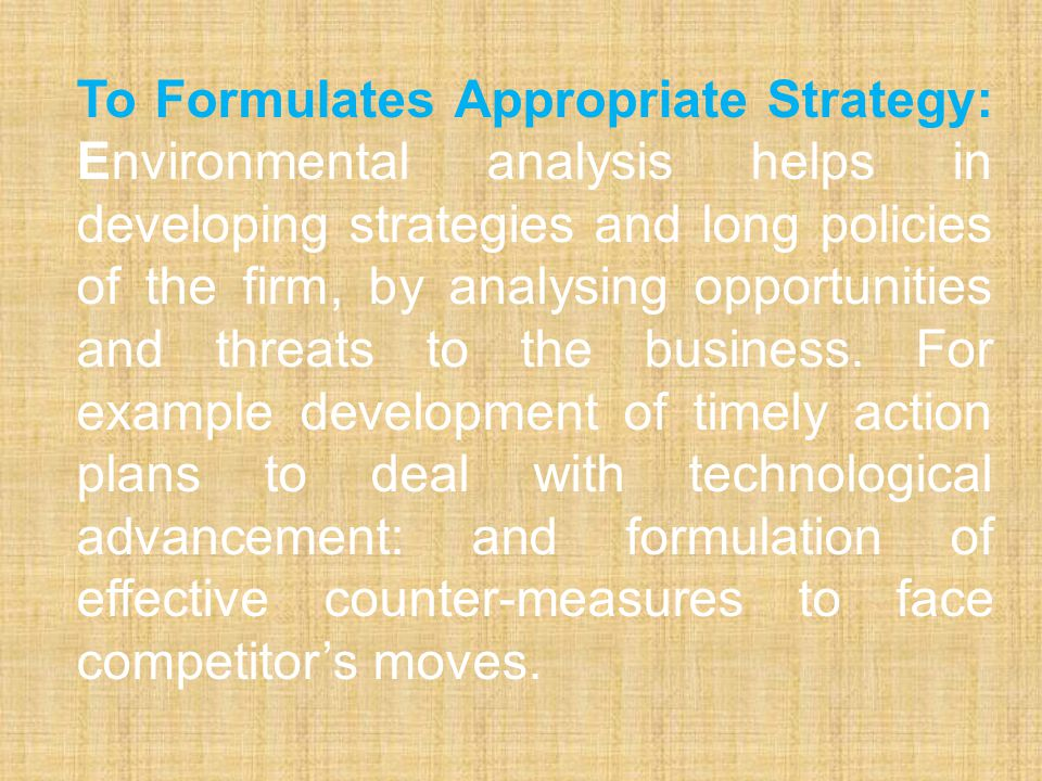 To Formulates Appropriate Strategy: Environmental analysis helps in developing strategies and long policies of the firm, by analysing opportunities and threats to the business.