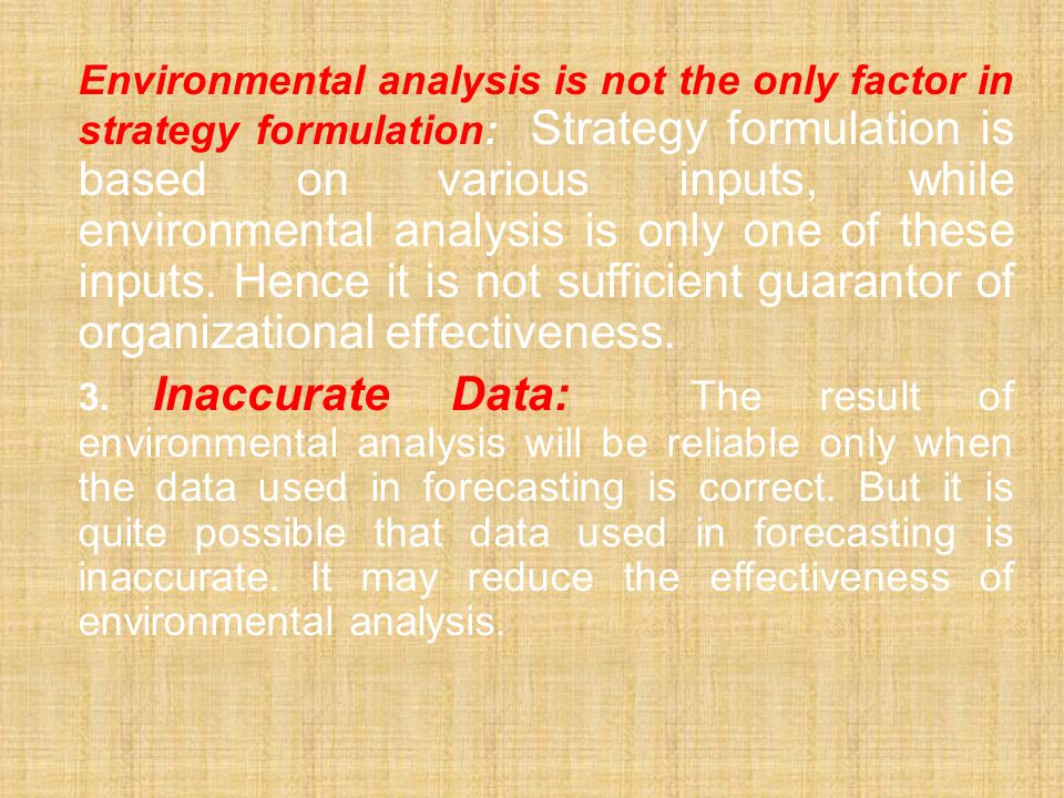Environmental analysis is not the only factor in strategy formulation: Strategy formulation is based on various inputs, while environmental analysis is only one of these inputs. Hence it is not sufficient guarantor of organizational effectiveness.