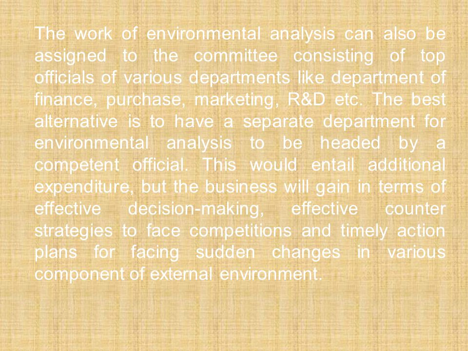 The work of environmental analysis can also be assigned to the committee consisting of top officials of various departments like department of finance, purchase, marketing, R&D etc.