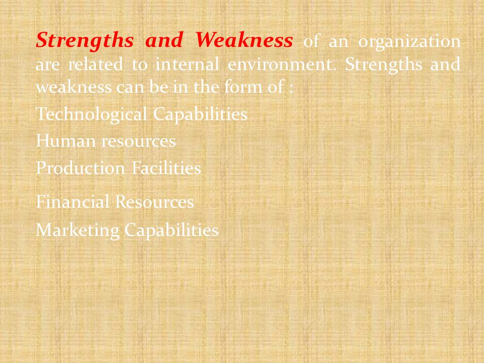 Strengths and Weakness of an organization are related to internal environment. Strengths and weakness can be in the form of :