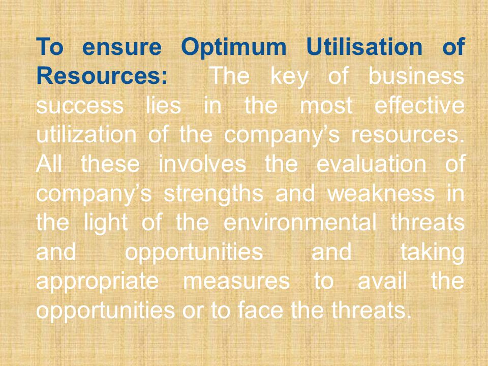 To ensure Optimum Utilisation of Resources: The key of business success lies in the most effective utilization of the company's resources.