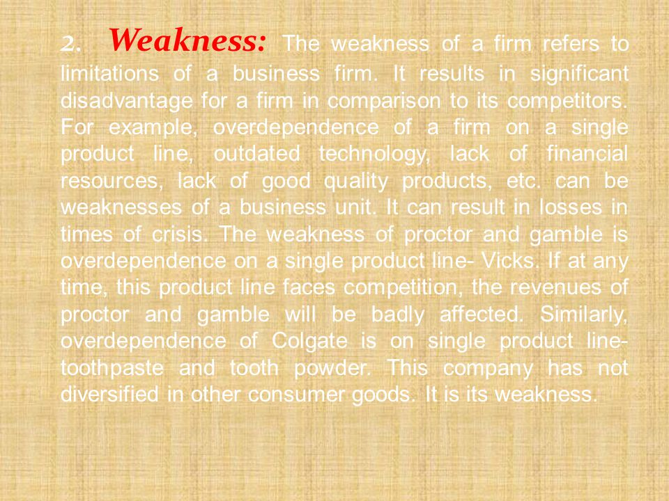 2. Weakness: The weakness of a firm refers to limitations of a business firm.