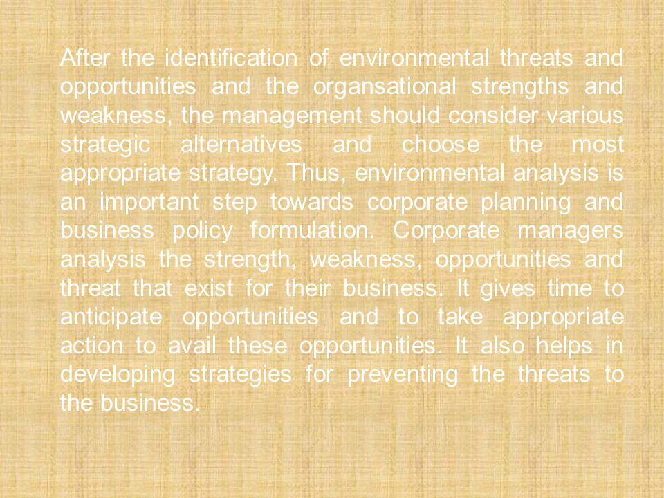 After the identification of environmental threats and opportunities and the organsational strengths and weakness, the management should consider various strategic alternatives and choose the most appropriate strategy.