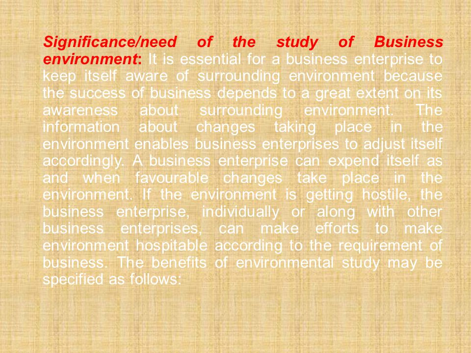 Significance/need of the study of Business environment: It is essential for a business enterprise to keep itself aware of surrounding environment because the success of business depends to a great extent on its awareness about surrounding environment.