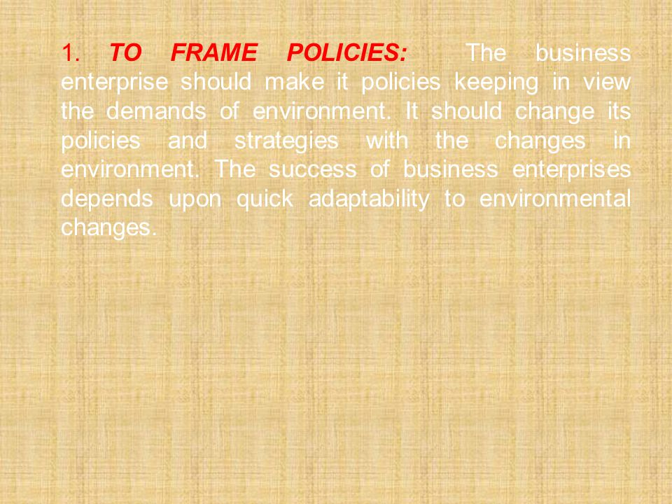 1. To frame Policies: The business enterprise should make it policies keeping in view the demands of environment.