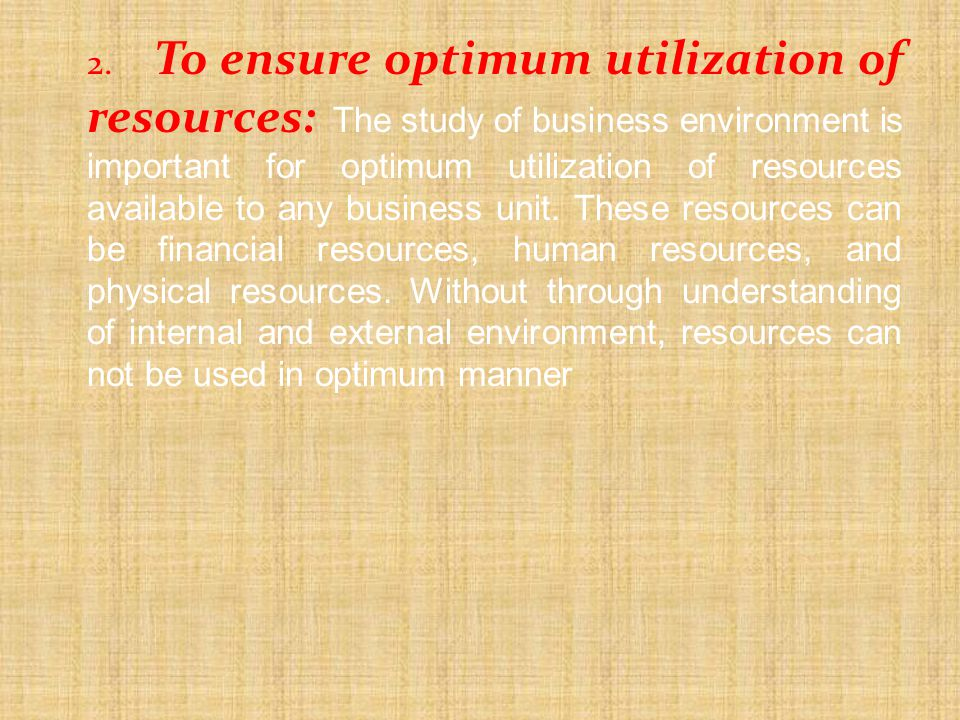 2. To ensure optimum utilization of resources: The study of business environment is important for optimum utilization of resources available to any business unit.