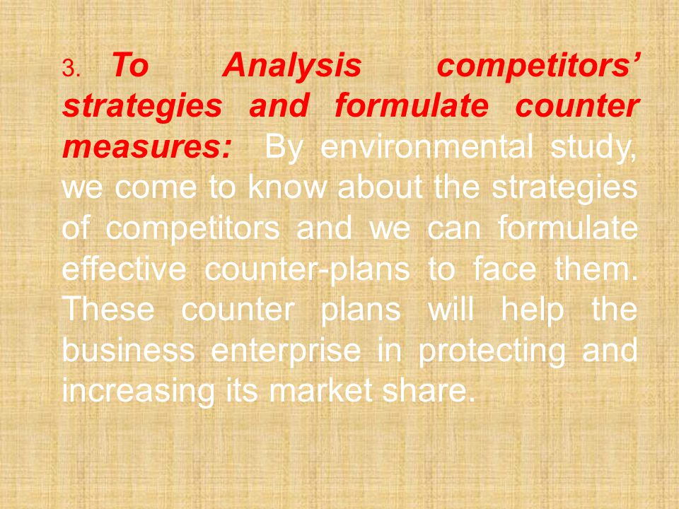 3. To Analysis competitors' strategies and formulate counter measures: By environmental study, we come to know about the strategies of competitors and we can formulate effective counter-plans to face them.