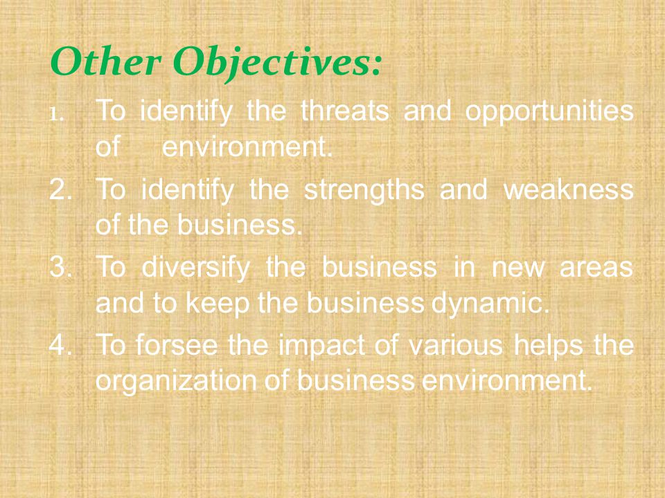 Other Objectives: 1. To identify the threats and opportunities of environment. 2. To identify the strengths and weakness of the business.