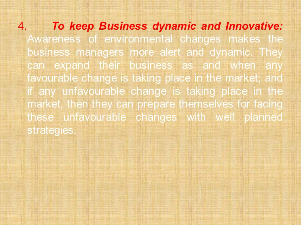4. To keep Business dynamic and Innovative: Awareness of environmental changes makes the business managers more alert and dynamic.