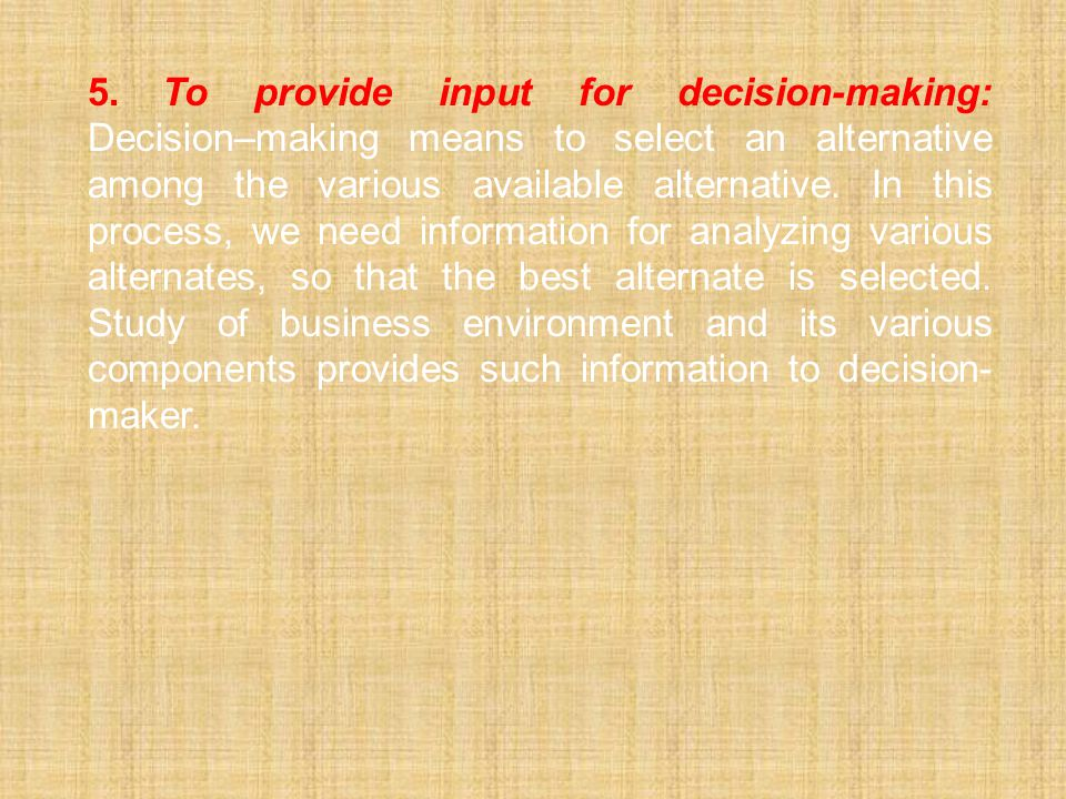 5. To provide input for decision-making: Decision–making means to select an alternative among the various available alternative.