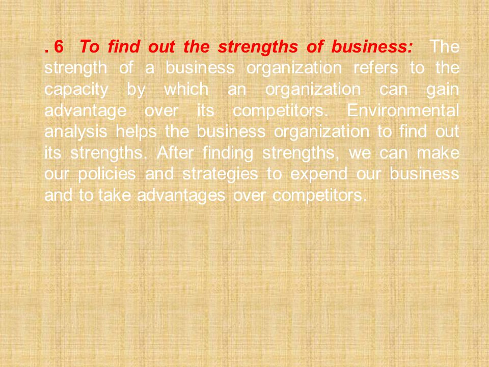 6 To find out the strengths of business: The strength of a business organization refers to the capacity by which an organization can gain advantage over its competitors.