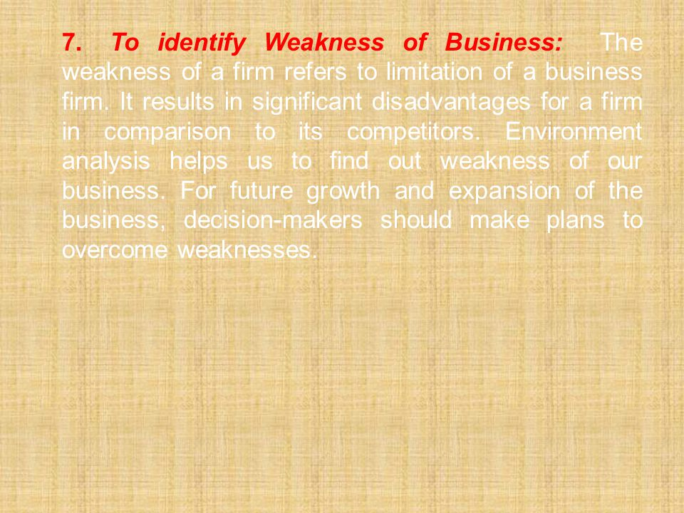 7. To identify Weakness of Business: The weakness of a firm refers to limitation of a business firm.