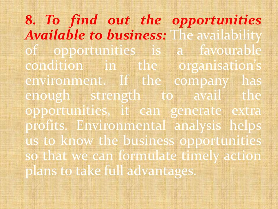 8. To find out the opportunities Available to business: The availability of opportunities is a favourable condition in the organisation's environment.