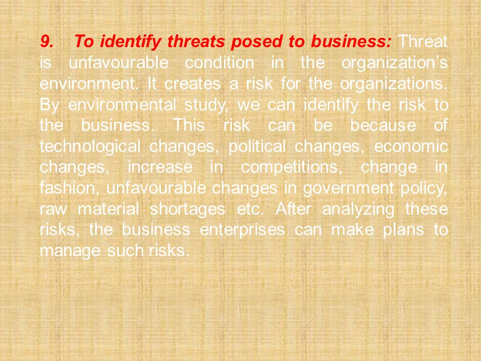 9. To identify threats posed to business: Threat is unfavourable condition in the organization's environment.
