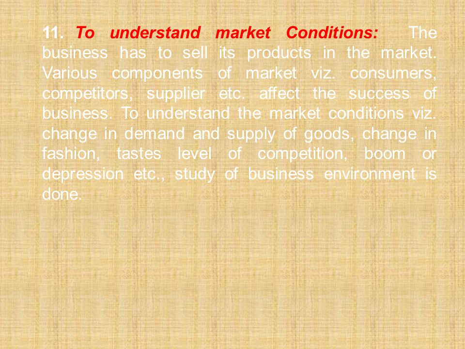 11. To understand market Conditions: The business has to sell its products in the market.