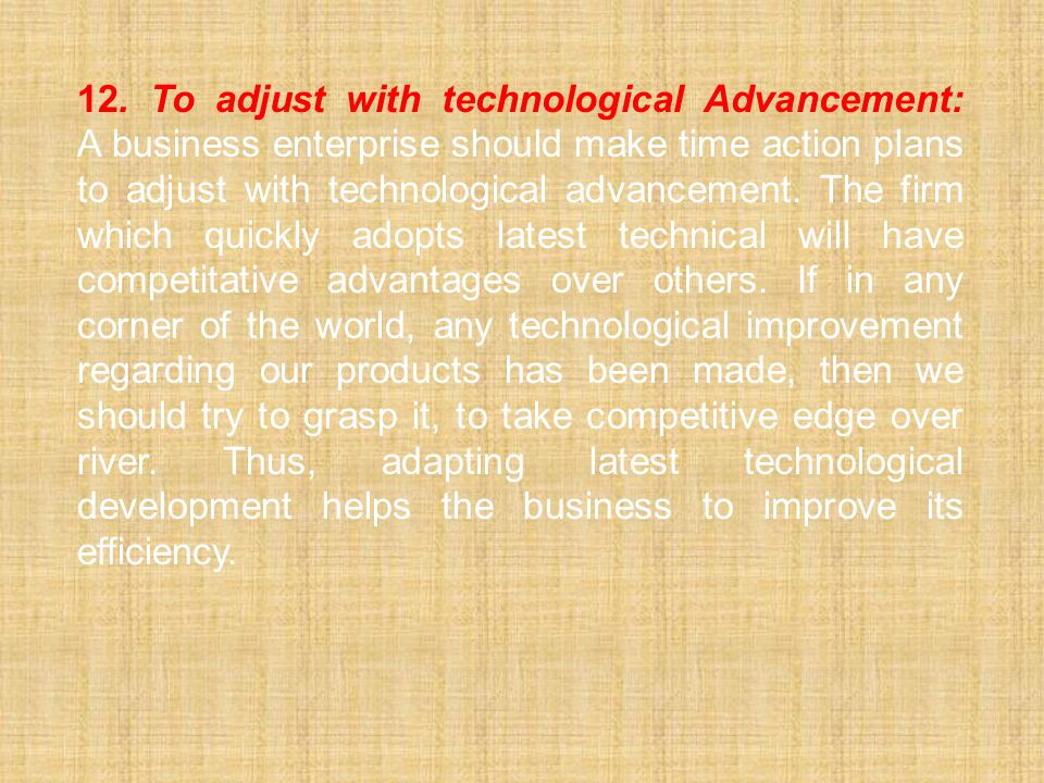 12. To adjust with technological Advancement: A business enterprise should make time action plans to adjust with technological advancement.