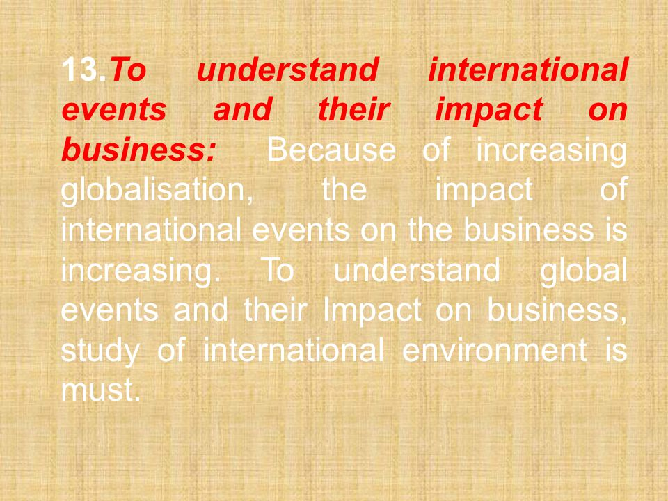 13. To understand international events and their impact on business: Because of increasing globalisation, the impact of international events on the business is increasing.