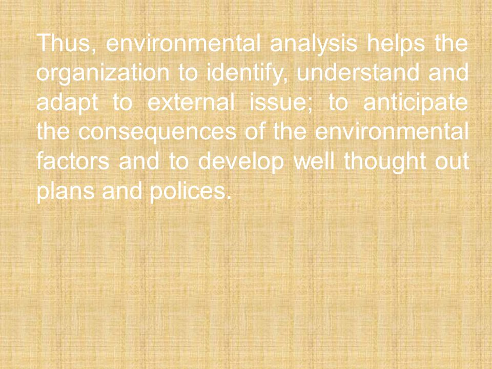 Thus, environmental analysis helps the organization to identify, understand and adapt to external issue; to anticipate the consequences of the environmental factors and to develop well thought out plans and polices.