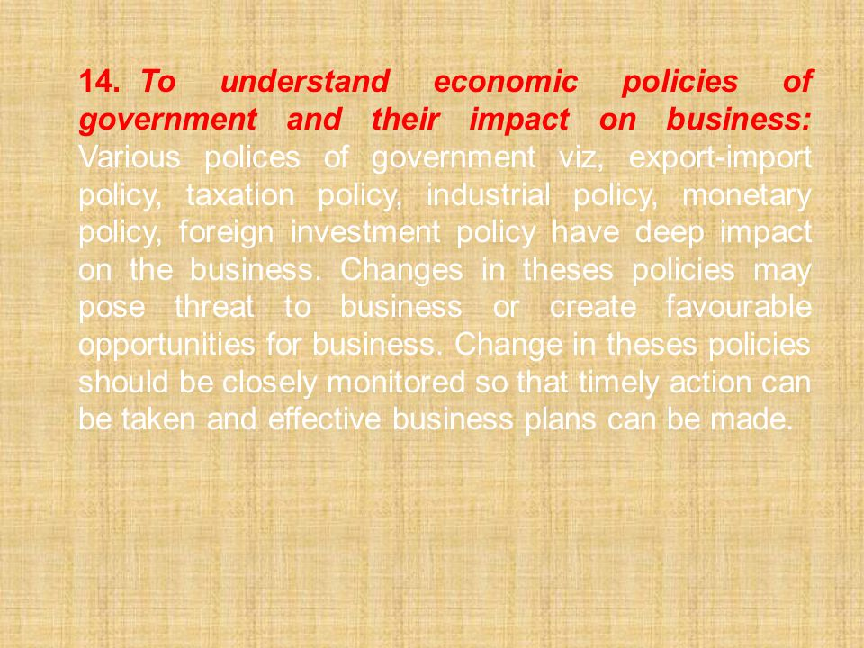 14. To understand economic policies of government and their impact on business: Various polices of government viz, export-import policy, taxation policy, industrial policy, monetary policy, foreign investment policy have deep impact on the business.