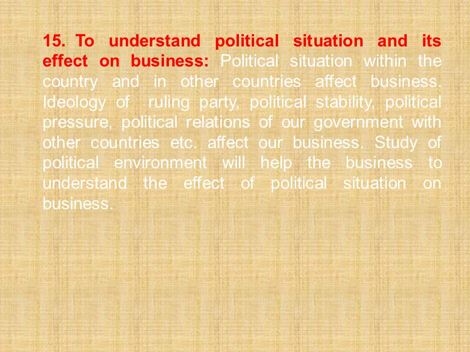 15. To understand political situation and its effect on business: Political situation within the country and in other countries affect business.