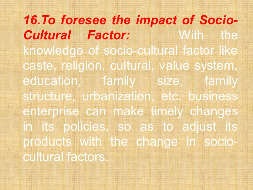 16. To foresee the impact of Socio-Cultural Factor: With the knowledge of socio-cultural factor like caste, religion, cultural, value system, education, family size, family structure, urbanization, etc.