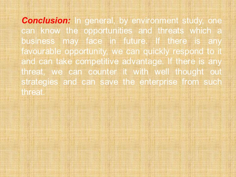 Conclusion: In general, by environment study, one can know the opportunities and threats which a business may face in future.