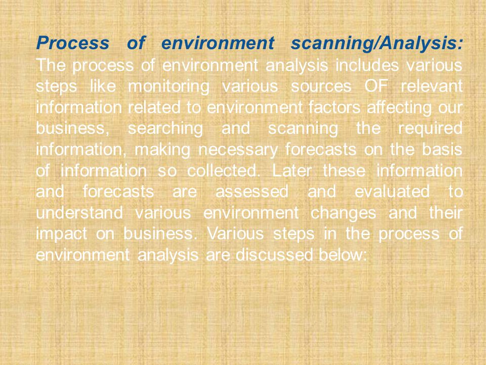Process of environment scanning/Analysis: The process of environment analysis includes various steps like monitoring various sources OF relevant information related to environment factors affecting our business, searching and scanning the required information, making necessary forecasts on the basis of information so collected.