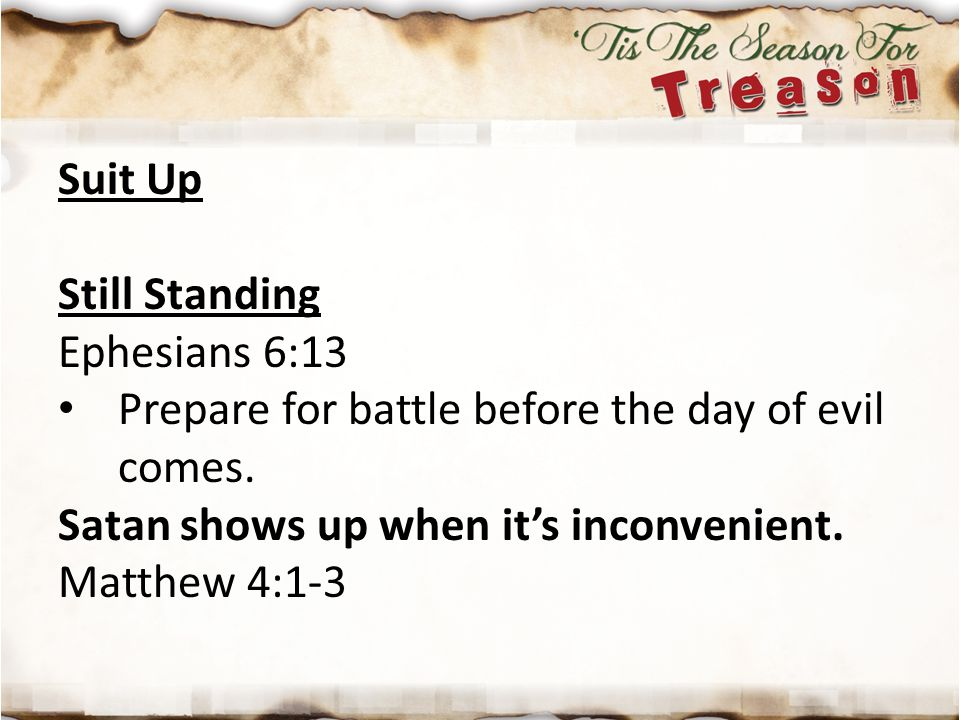 Suit Up Still Standing. Ephesians 6:13. Prepare for battle before the day of evil comes. Satan shows up when it's inconvenient.