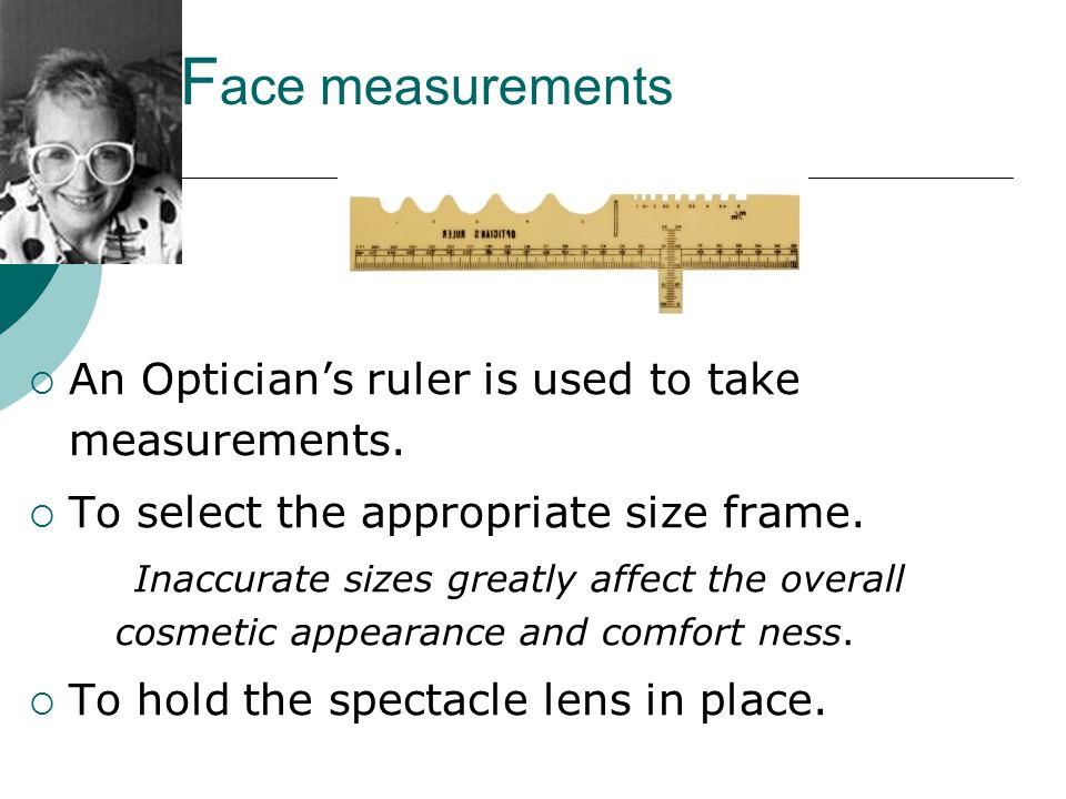 Face measurements An Optician's ruler is used to take measurements.