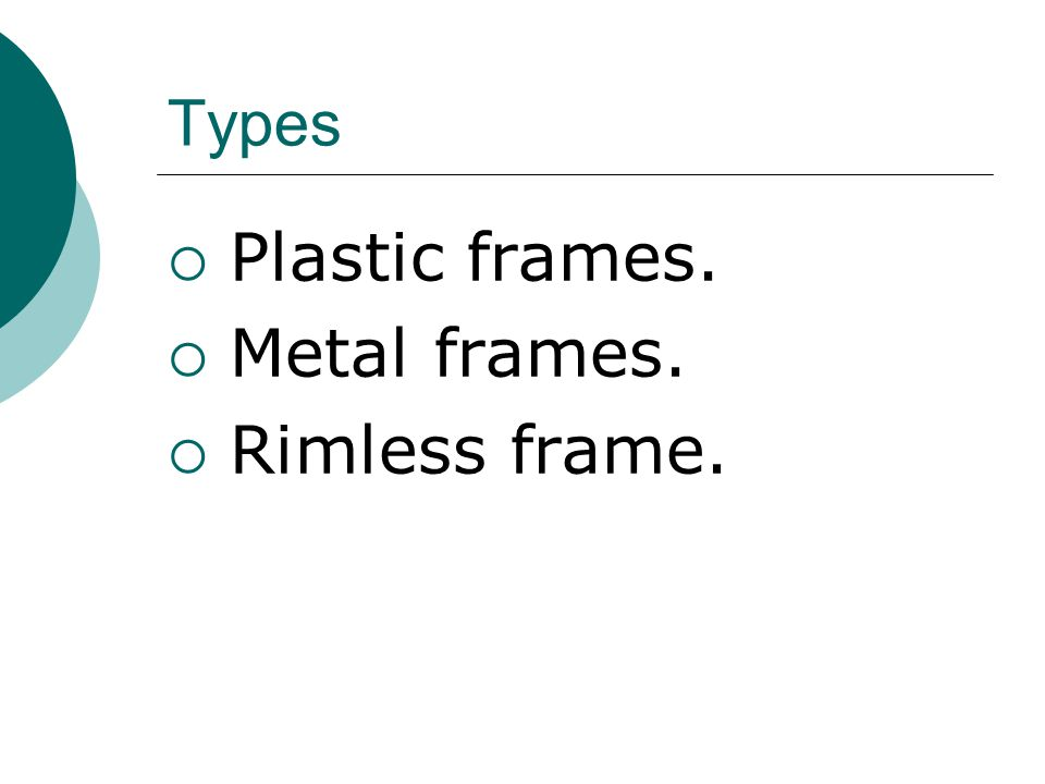 Types Plastic frames. Metal frames. Rimless frame.