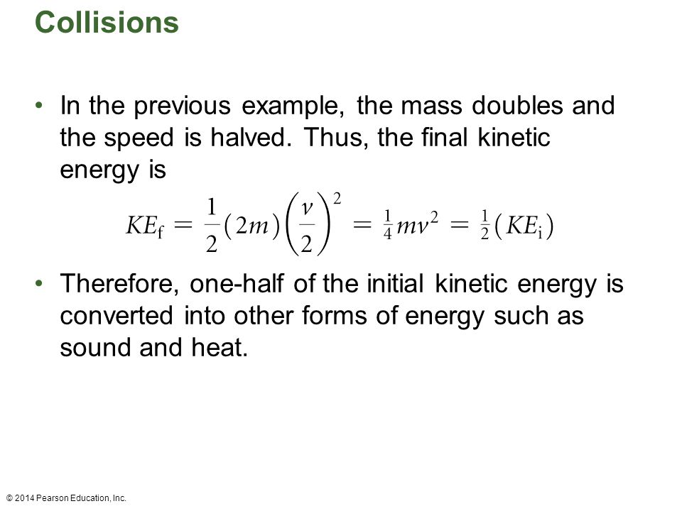 Collisions In the previous example, the mass doubles and the speed is halved. Thus, the final kinetic energy is.