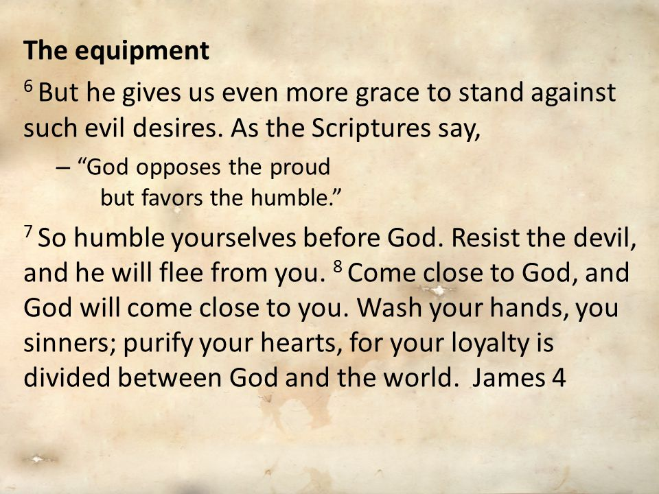 The equipment 6 But he gives us even more grace to stand against such evil desires. As the Scriptures say,